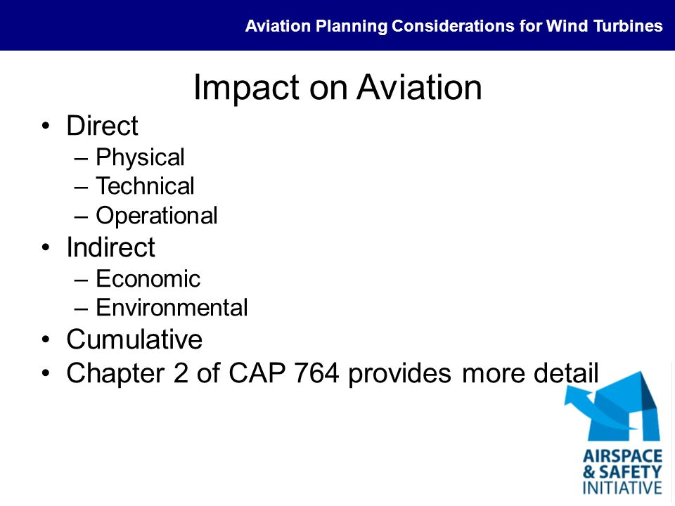 Aviation Planning Considerations for Wind Turbines Direct Impact - Physical Any physical structure that could be an issue to the safety of flight –Aerodrome (principally approach and departures) Presence within an air traffic zone (ATZ) does not automatically mean an aviation objection is appropriate –En-route obstacles