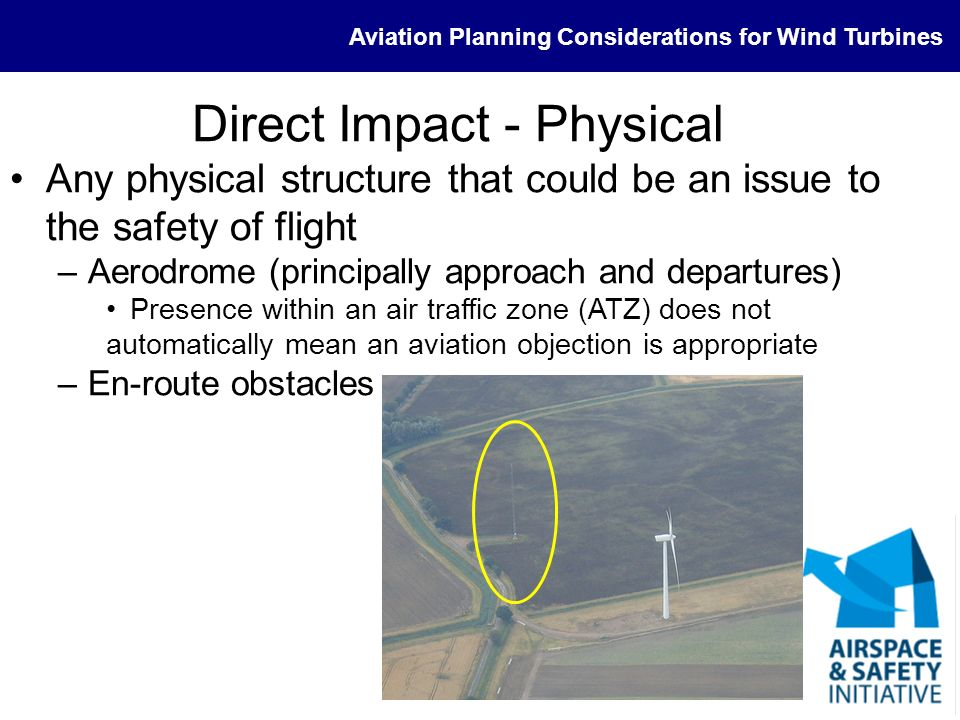 Aviation Planning Considerations for Wind Turbines Interested Parties (3) CAA (Rarely Statutory) –Offshore > 100MW; onshore > 50MW –Rarely object in isolation –Lighting and charting Other aircraft operators to ensure appropriate consultation (not exhaustive) –Known GA sites –Helicopter medical operations –Air Support Units (police, air ambulance etc) –Offshore helicopter operations