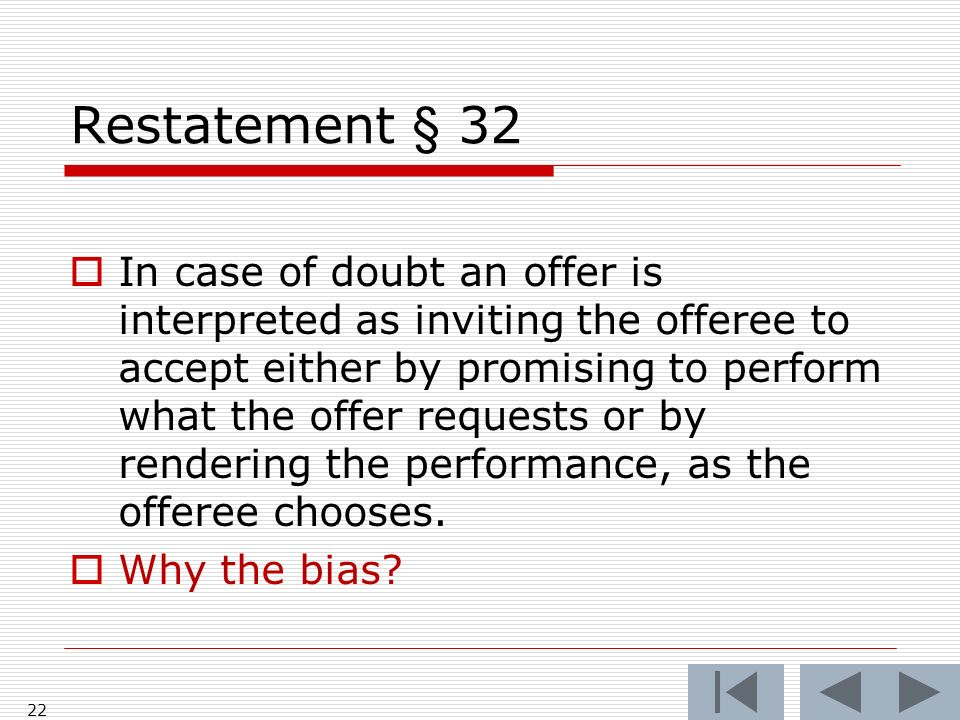 Restatement § 32 In case of doubt an offer is interpreted as inviting the offeree to accept either by promising to perform what the offer requests or by rendering the performance, as the offeree chooses.