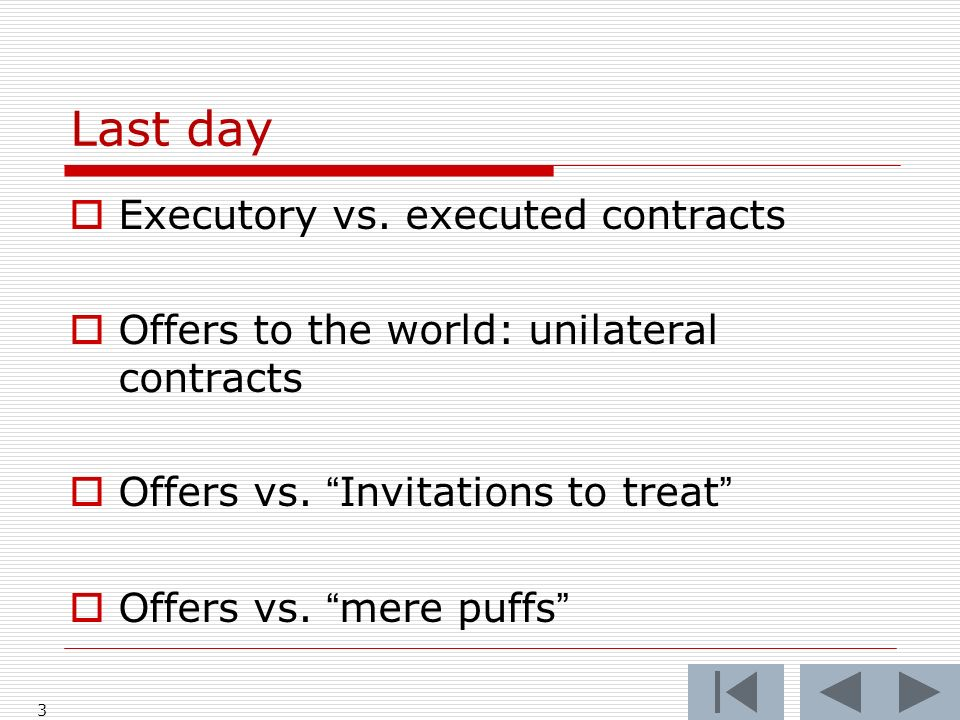 Last day 3 Executory vs. executed contracts Offers to the world: unilateral contracts Offers vs.