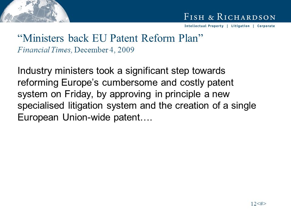 12 Ministers back EU Patent Reform Plan Financial Times, December 4, 2009 Industry ministers took a significant step towards reforming Europes cumbersome and costly patent system on Friday, by approving in principle a new specialised litigation system and the creation of a single European Union-wide patent….