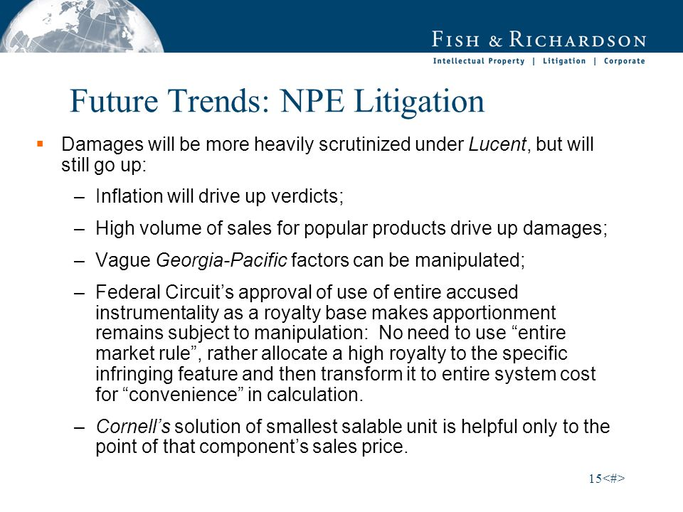 15 Future Trends: NPE Litigation Damages will be more heavily scrutinized under Lucent, but will still go up: –Inflation will drive up verdicts; –High volume of sales for popular products drive up damages; –Vague Georgia-Pacific factors can be manipulated; –Federal Circuits approval of use of entire accused instrumentality as a royalty base makes apportionment remains subject to manipulation: No need to use entire market rule, rather allocate a high royalty to the specific infringing feature and then transform it to entire system cost for convenience in calculation.