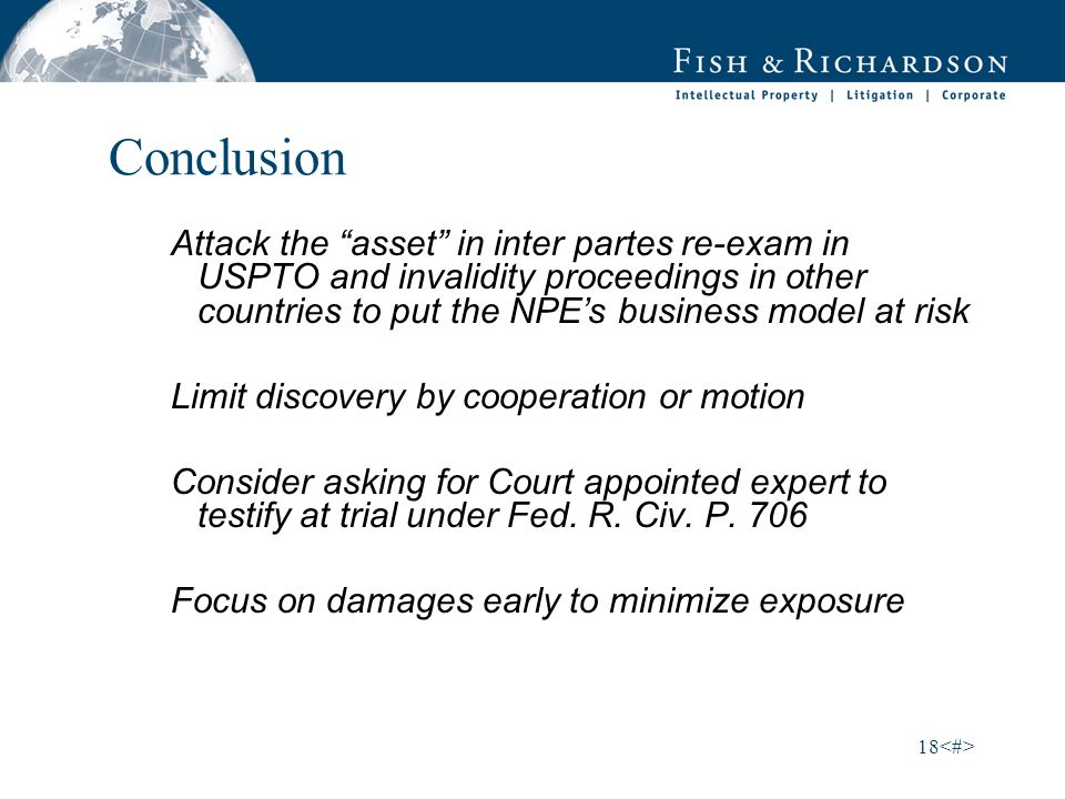 18 Conclusion Attack the asset in inter partes re-exam in USPTO and invalidity proceedings in other countries to put the NPEs business model at risk Limit discovery by cooperation or motion Consider asking for Court appointed expert to testify at trial under Fed.