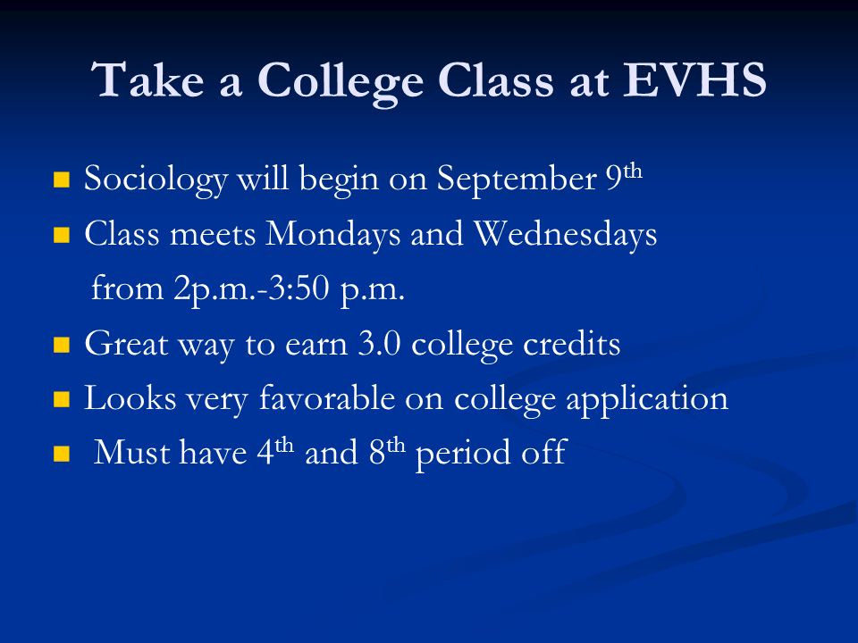 Take a College Class at EVHS Sociology will begin on September 9 th Class meets Mondays and Wednesdays from 2p.m.-3:50 p.m. Great way to earn 3.0 coll