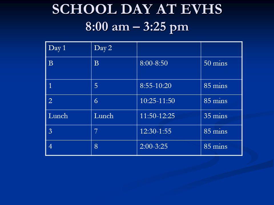 SCHOOL DAY AT EVHS 8:00 am – 3:25 pm Day 1Day 2 BB8:00-8:5050 mins 158:55-10:2085 mins 2610:25-11:5085 mins Lunch 11:50-12:2535 mins 3712:30-1:5585 mi