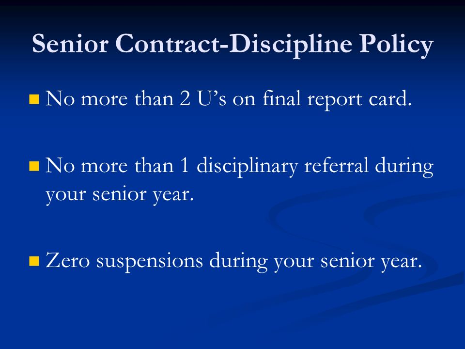 Senior Contract-Discipline Policy No more than 2 Us on final report card. No more than 1 disciplinary referral during your senior year. Zero suspensio