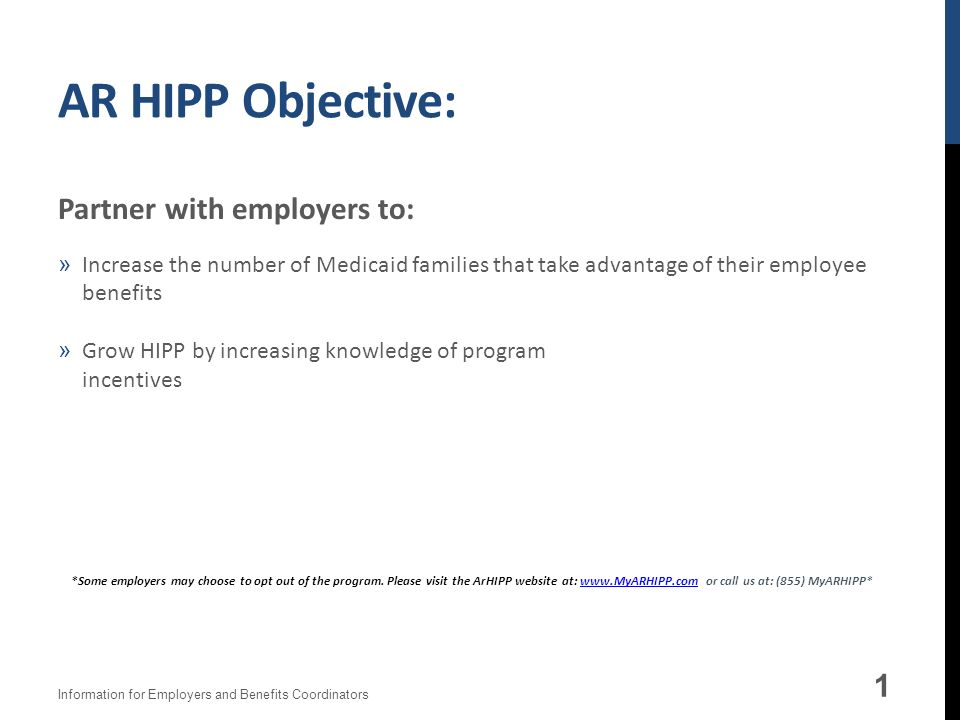 AR HIPP Objective: 1 Partner with employers to: »Increase the number of Medicaid families that take advantage of their employee benefits »Grow HIPP by increasing knowledge of program incentives Information for Employers and Benefits Coordinators *Some employers may choose to opt out of the program.