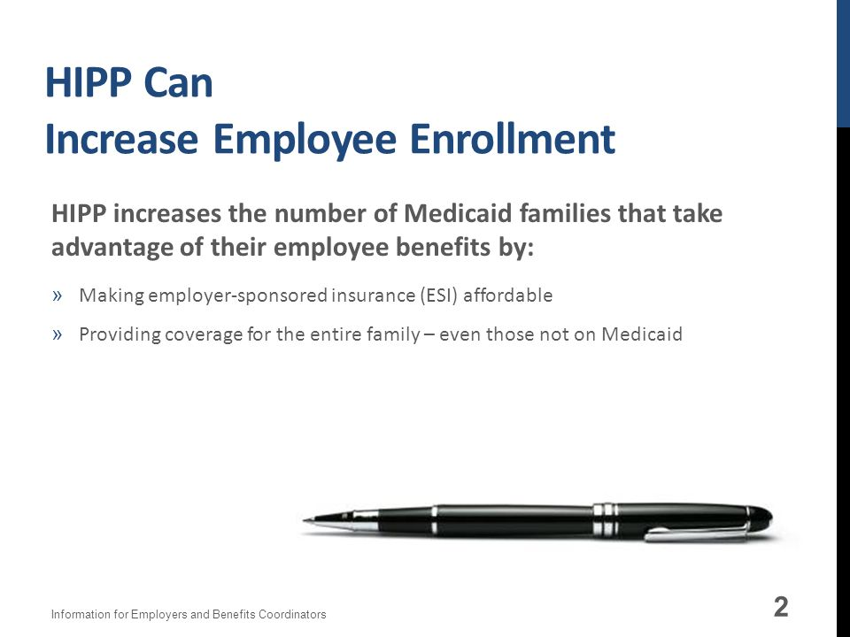 HIPP Can Increase Employee Enrollment 2 HIPP increases the number of Medicaid families that take advantage of their employee benefits by: »Making employer-sponsored insurance (ESI) affordable »Providing coverage for the entire family – even those not on Medicaid Information for Employers and Benefits Coordinators