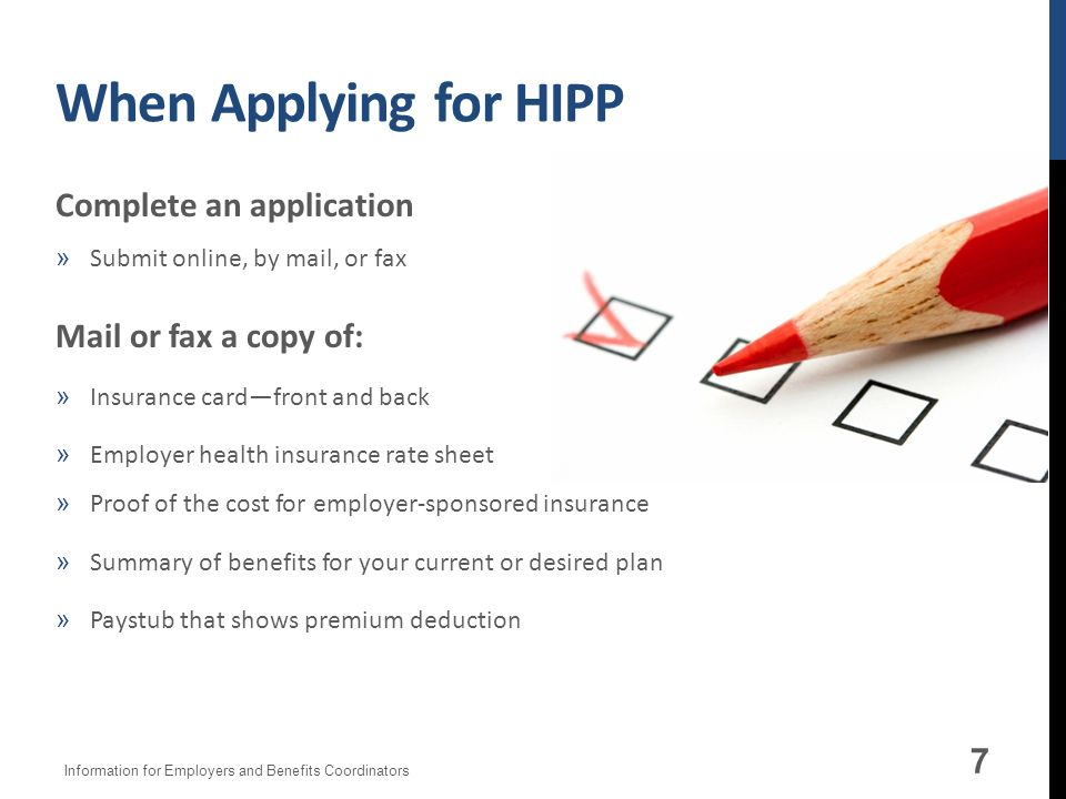 When Applying for HIPP Complete an application »Submit online, by mail, or fax Mail or fax a copy of: »Insurance cardfront and back »Employer health insurance rate sheet »Proof of the cost for employer-sponsored insurance »Summary of benefits for your current or desired plan »Paystub that shows premium deduction 7 Information for Employers and Benefits Coordinators