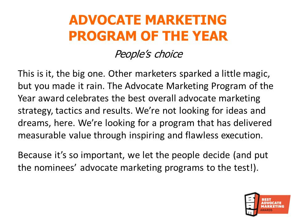 Peoples choice This is it, the big one. Other marketers sparked a little magic, but you made it rain. The Advocate Marketing Program of the Year award