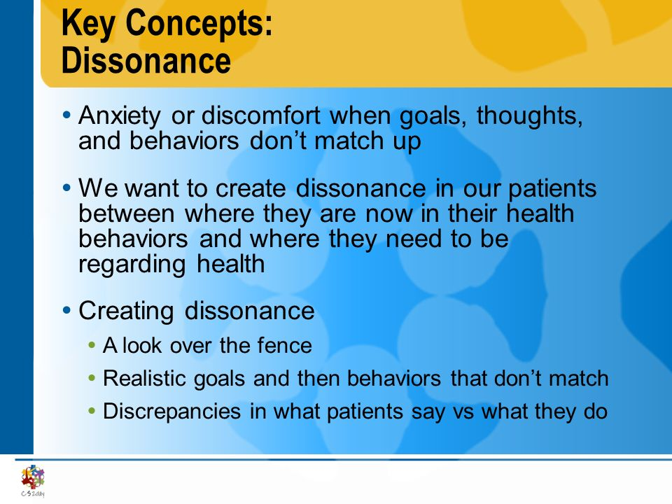 Key Concepts: Dissonance Anxiety or discomfort when goals, thoughts, and behaviors dont match up We want to create dissonance in our patients between