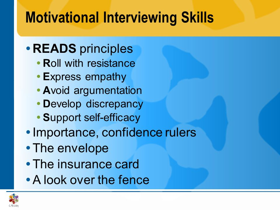 Motivational Interviewing Skills READS principles Roll with resistance Express empathy Avoid argumentation Develop discrepancy Support self-efficacy I