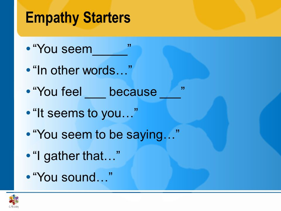 Empathy Starters You seem_____ In other words… You feel ___ because ___ It seems to you… You seem to be saying… I gather that… You sound…