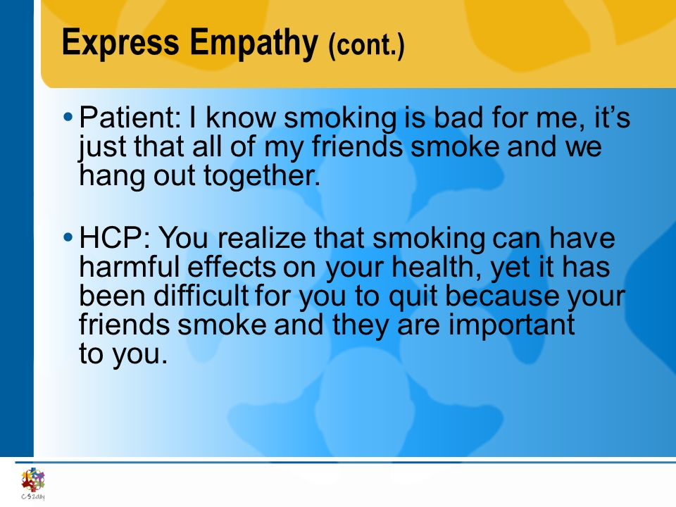 Express Empathy (cont.) Patient: I know smoking is bad for me, its just that all of my friends smoke and we hang out together. HCP: You realize that s