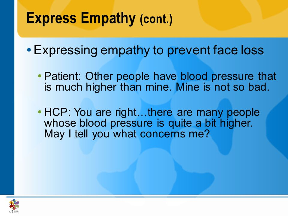 Express Empathy (cont.) Expressing empathy to prevent face loss Patient: Other people have blood pressure that is much higher than mine. Mine is not s