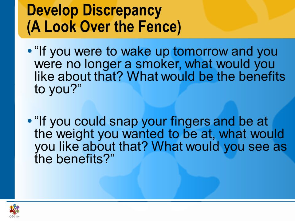 Develop Discrepancy (A Look Over the Fence) If you were to wake up tomorrow and you were no longer a smoker, what would you like about that? What woul