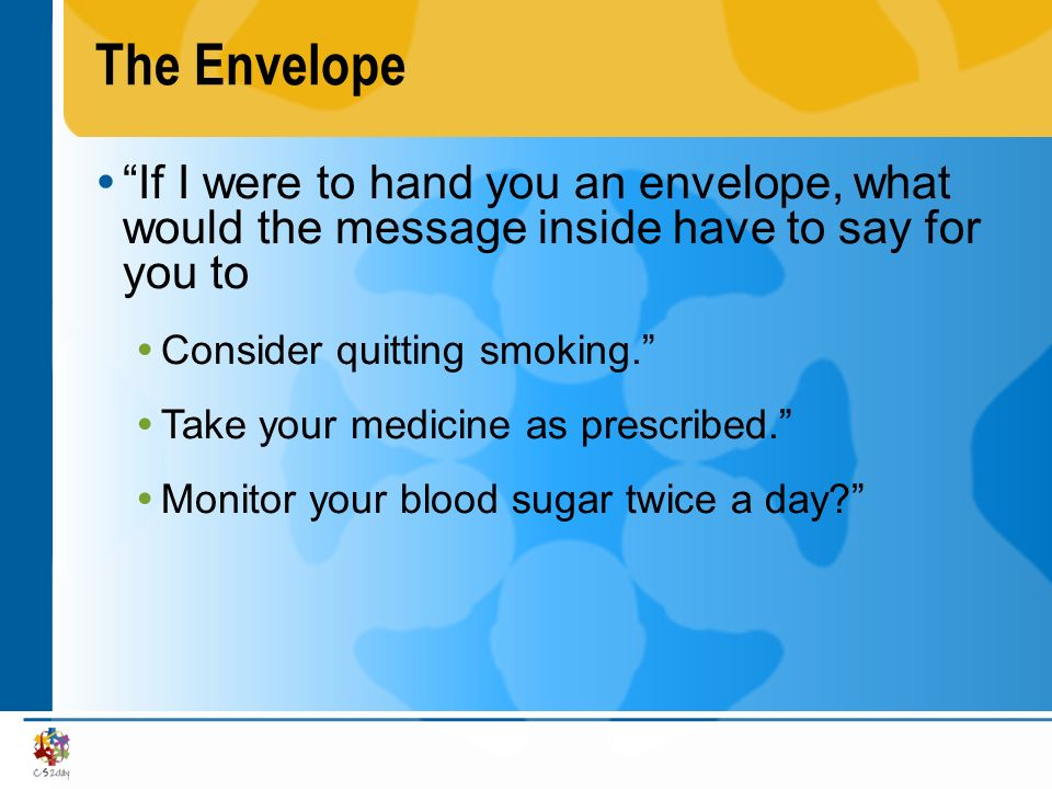 The Envelope If I were to hand you an envelope, what would the message inside have to say for you to Consider quitting smoking. Take your medicine as