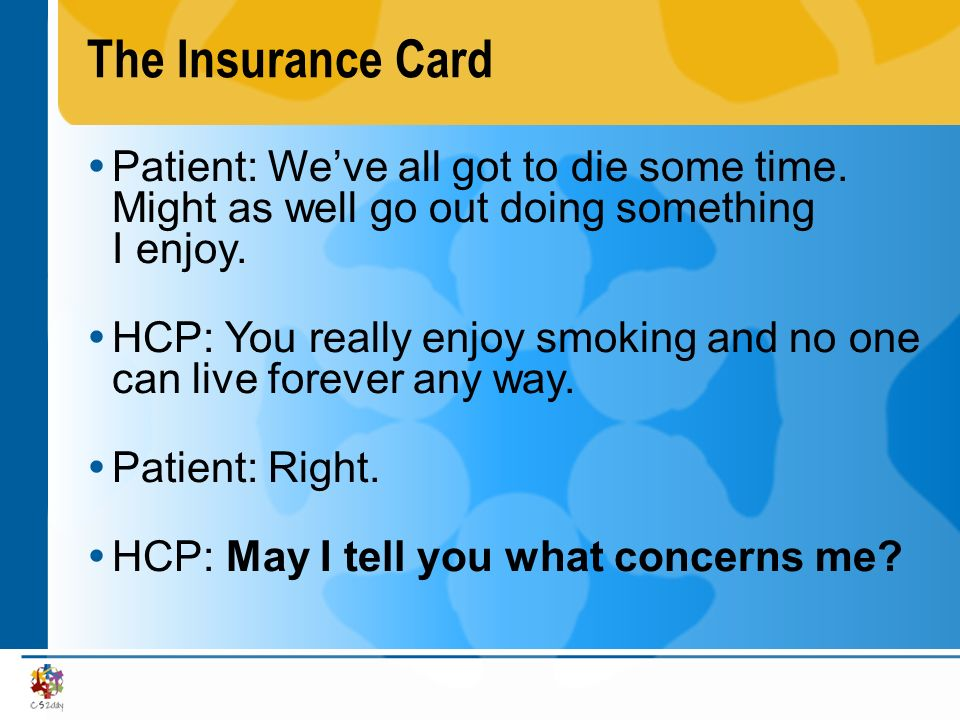 The Insurance Card Patient: Weve all got to die some time. Might as well go out doing something I enjoy. HCP: You really enjoy smoking and no one can