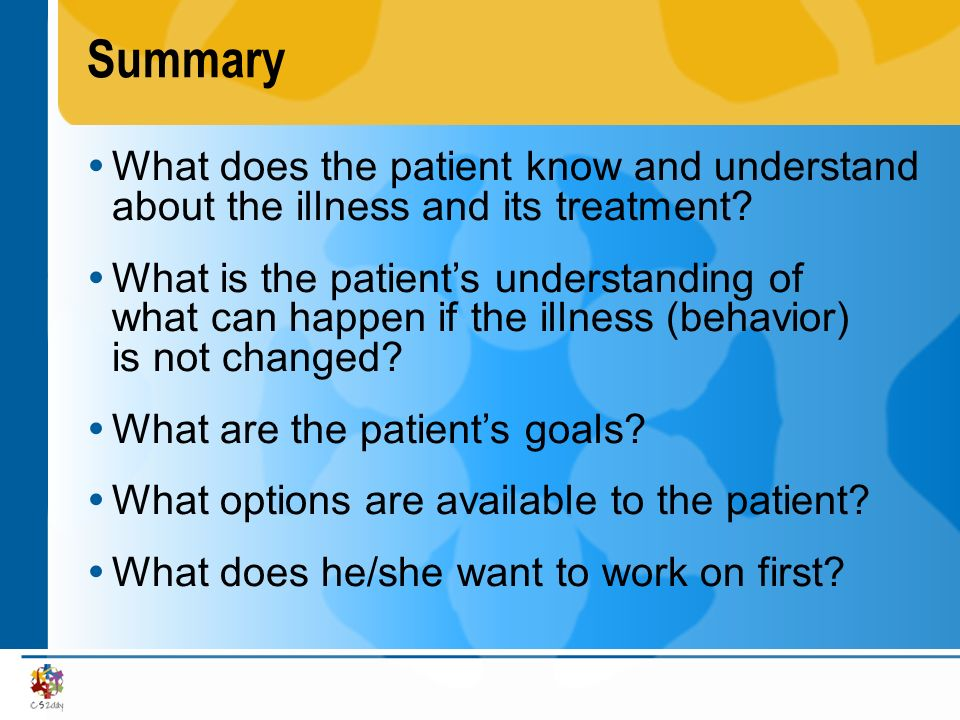 Summary What does the patient know and understand about the illness and its treatment? What is the patients understanding of what can happen if the il