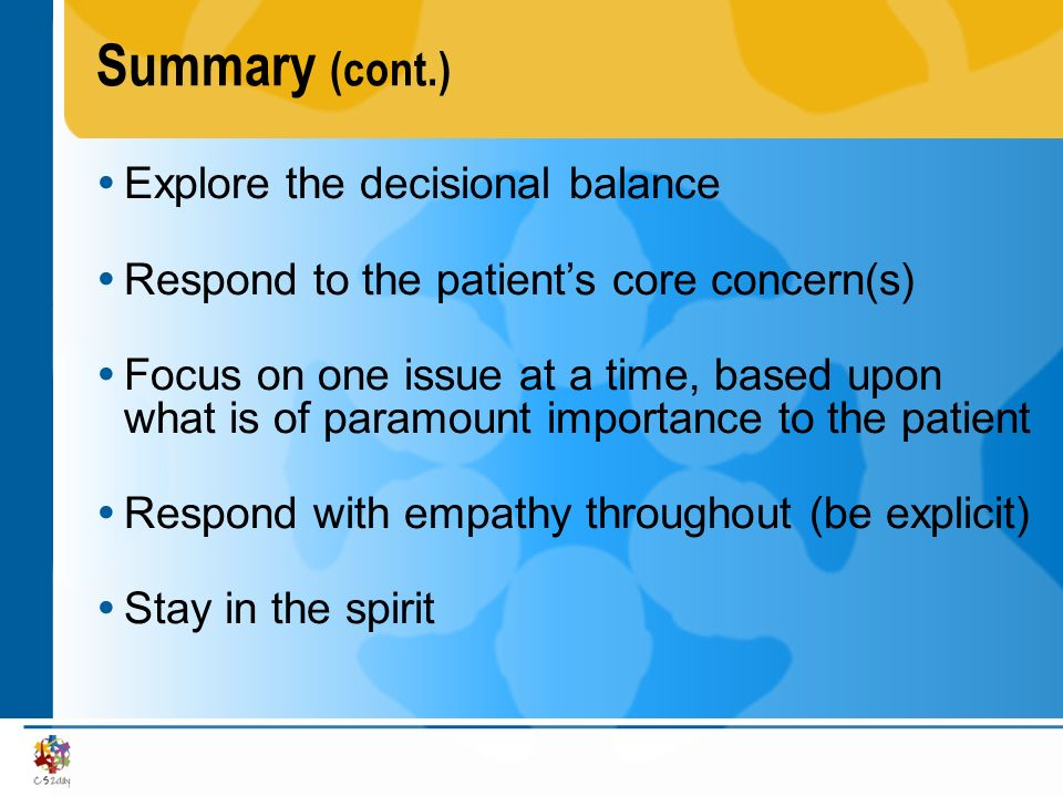 Summary (cont.) Explore the decisional balance Respond to the patients core concern(s) Focus on one issue at a time, based upon what is of paramount i