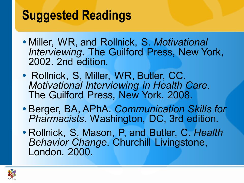 Suggested Readings Miller, WR, and Rollnick, S. Motivational Interviewing. The Guilford Press, New York, 2002. 2nd edition. Rollnick, S, Miller, WR, B