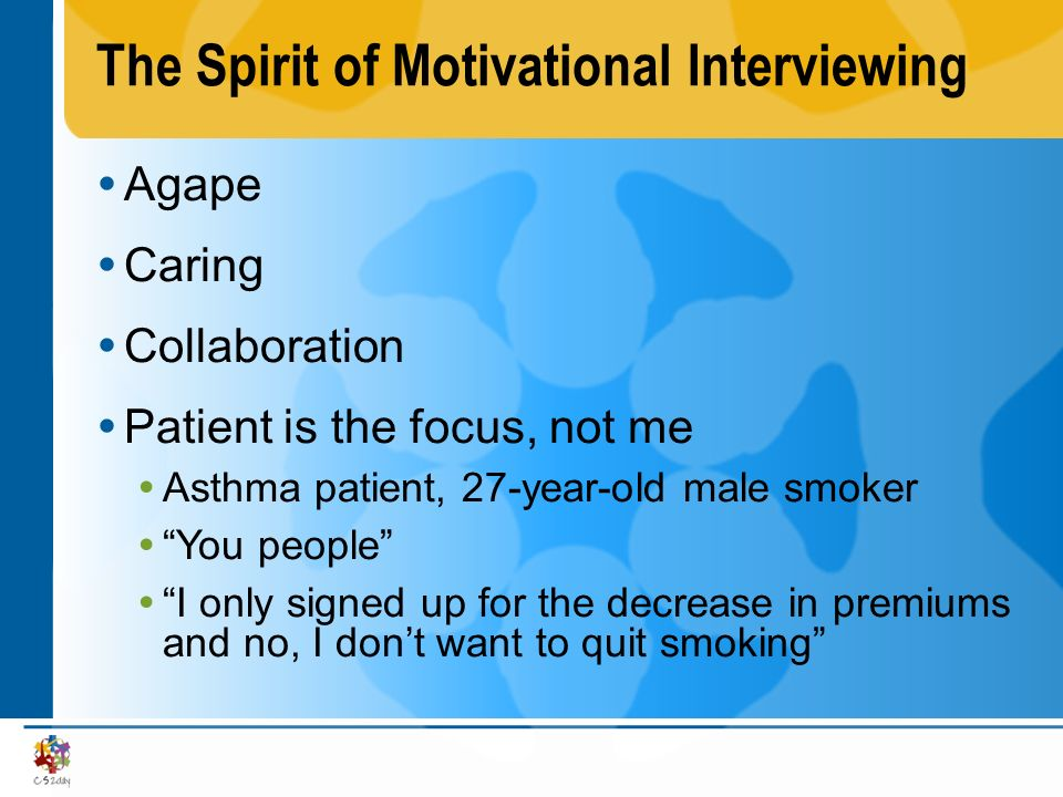 The Spirit of Motivational Interviewing Agape Caring Collaboration Patient is the focus, not me Asthma patient, 27-year-old male smoker You people I o