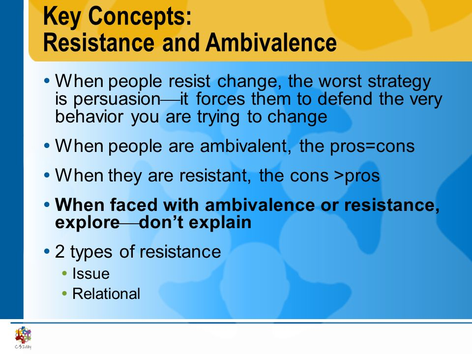 Key Concepts: Resistance and Ambivalence When people resist change, the worst strategy is persuasion it forces them to defend the very behavior you ar