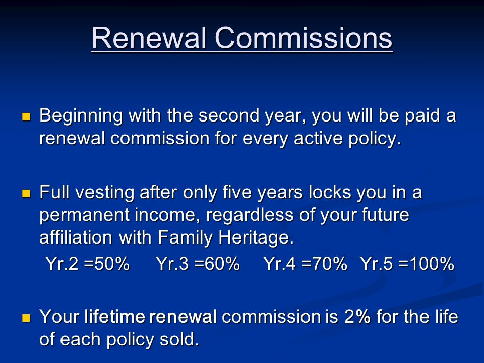 Renewal Commissions Beginning with the second year, you will be paid a renewal commission for every active policy. Beginning with the second year, you