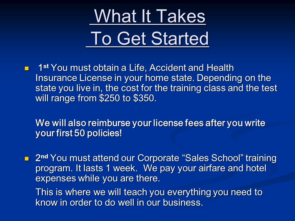 What It Takes To Get Started What It Takes To Get Started 1 st You must obtain a Life, Accident and Health Insurance License in your home state. Depen