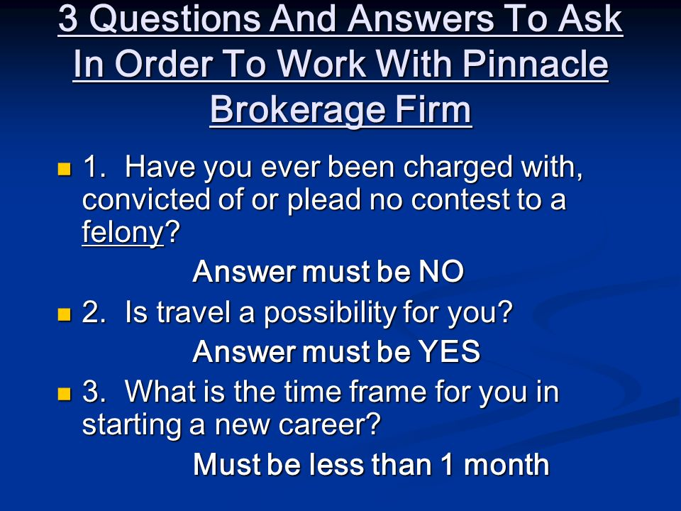 3 Questions And Answers To Ask In Order To Work With Pinnacle Brokerage Firm 1.Have you ever been charged with, convicted of or plead no contest to a