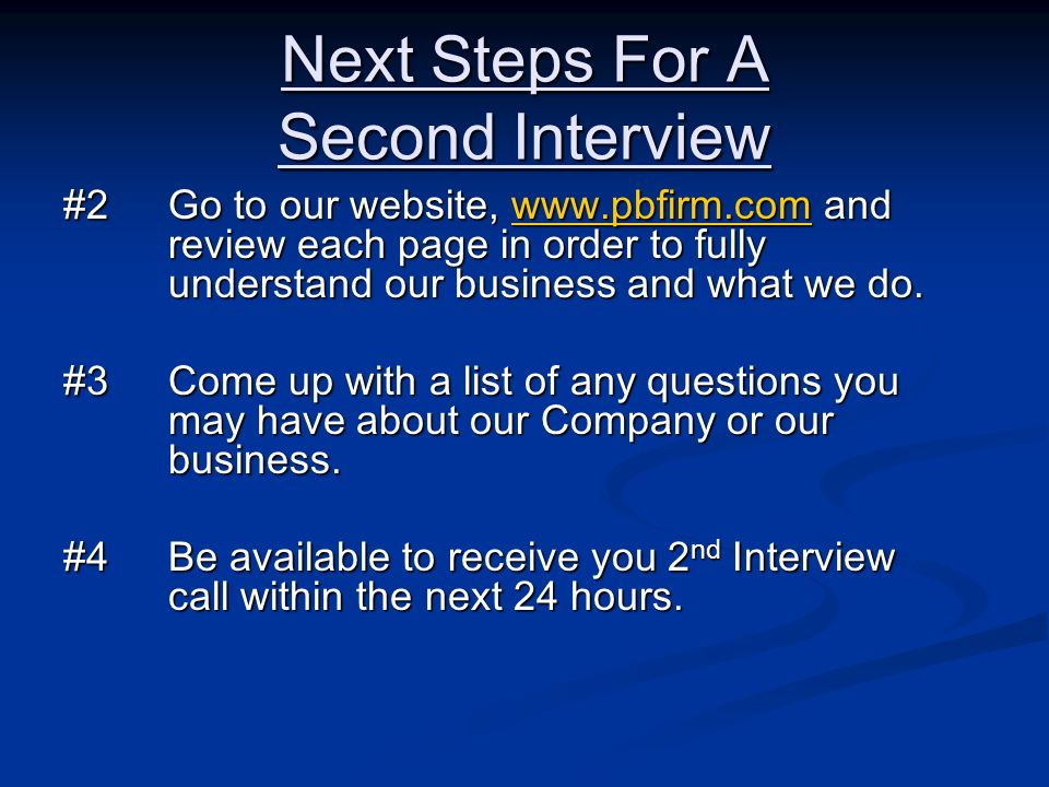 Next Steps For A Second Interview #2Go to our website, www.pbfirm.com and review each page in order to fully understand our business and what we do. w