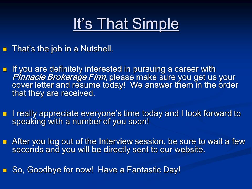 Its That Simple Thats the job in a Nutshell. Thats the job in a Nutshell. If you are definitely interested in pursuing a career with Pinnacle Brokerag