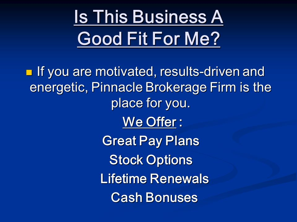 Is This Business A Good Fit For Me? If you are motivated, results-driven and energetic, Pinnacle Brokerage Firm is the place for you. If you are motiv