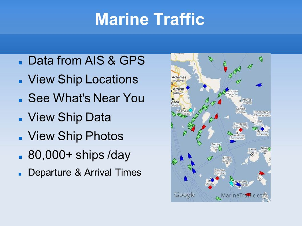 Marine Traffic Data from AIS & GPS View Ship Locations See What's Near You View Ship Data View Ship Photos 80,000+ ships /day Departure & Arrival Time