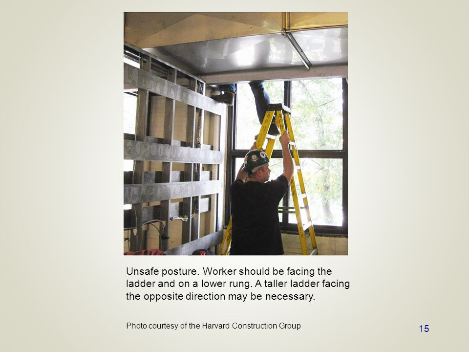 15 Unsafe posture. Worker should be facing the ladder and on a lower rung. A taller ladder facing the opposite direction may be necessary. Photo court