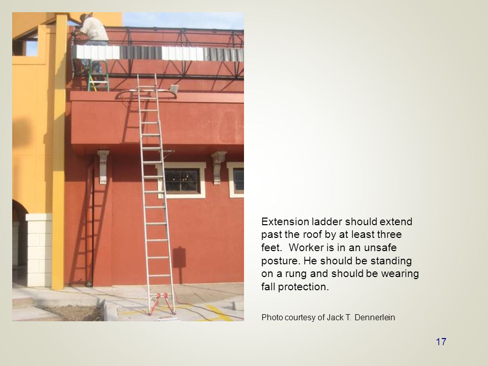 17 Extension ladder should extend past the roof by at least three feet. Worker is in an unsafe posture. He should be standing on a rung and should be