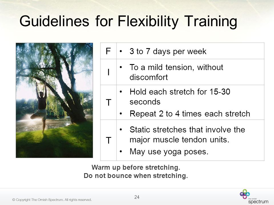 Guidelines for Flexibility Training F 3 to 7 days per week I To a mild tension, without discomfort T Hold each stretch for 15-30 seconds Repeat 2 to 4
