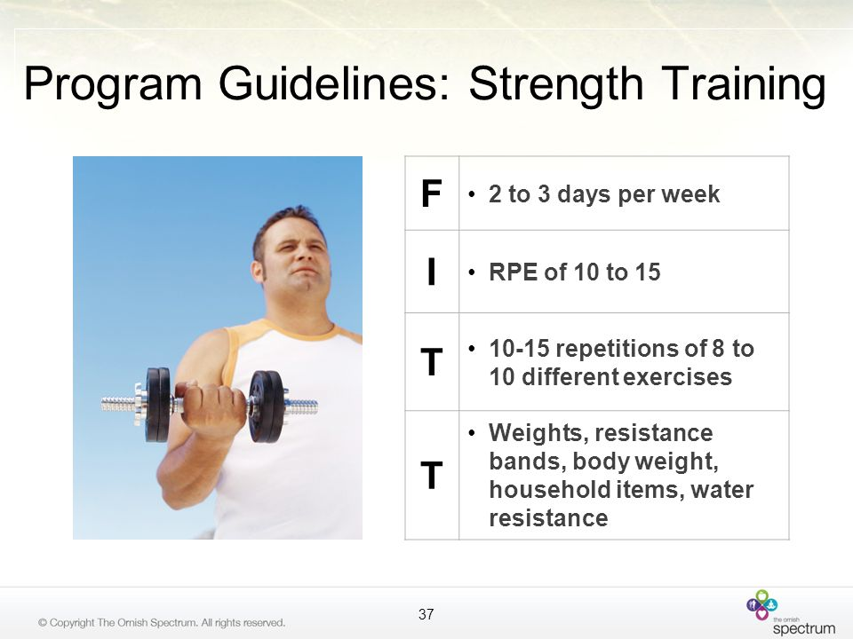 Program Guidelines: Strength Training F 2 to 3 days per week I RPE of 10 to 15 T 10-15 repetitions of 8 to 10 different exercises T Weights, resistanc
