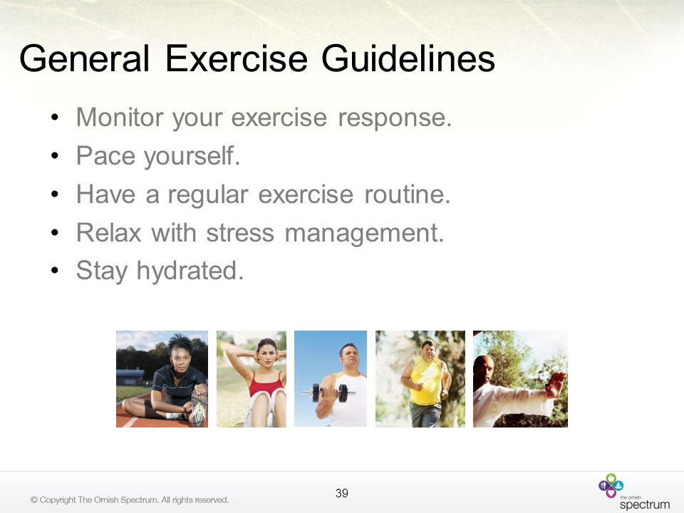General Exercise Guidelines Monitor your exercise response. Pace yourself. Have a regular exercise routine. Relax with stress management. Stay hydrate