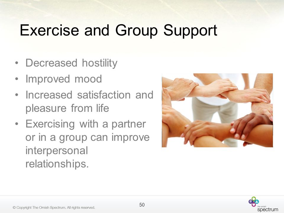 Exercise and Group Support Decreased hostility Improved mood Increased satisfaction and pleasure from life Exercising with a partner or in a group can