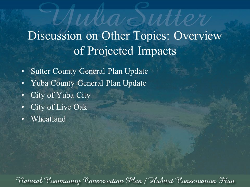 Discussion on Other Topics: Overview of Projected Impacts Sutter County General Plan Update Yuba County General Plan Update City of Yuba City City of Live Oak Wheatland
