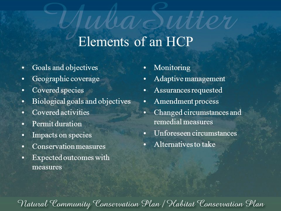 Elements of an HCP Goals and objectives Geographic coverage Covered species Biological goals and objectives Covered activities Permit duration Impacts on species Conservation measures Expected outcomes with measures Monitoring Adaptive management Assurances requested Amendment process Changed circumstances and remedial measures Unforeseen circumstances Alternatives to take