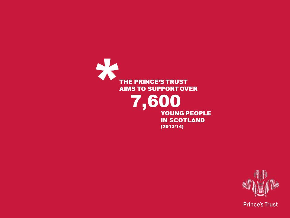 * THE PRINCES TRUST AIMS TO SUPPORT OVER 7,600 YOUNG PEOPLE IN SCOTLAND (2013/14)