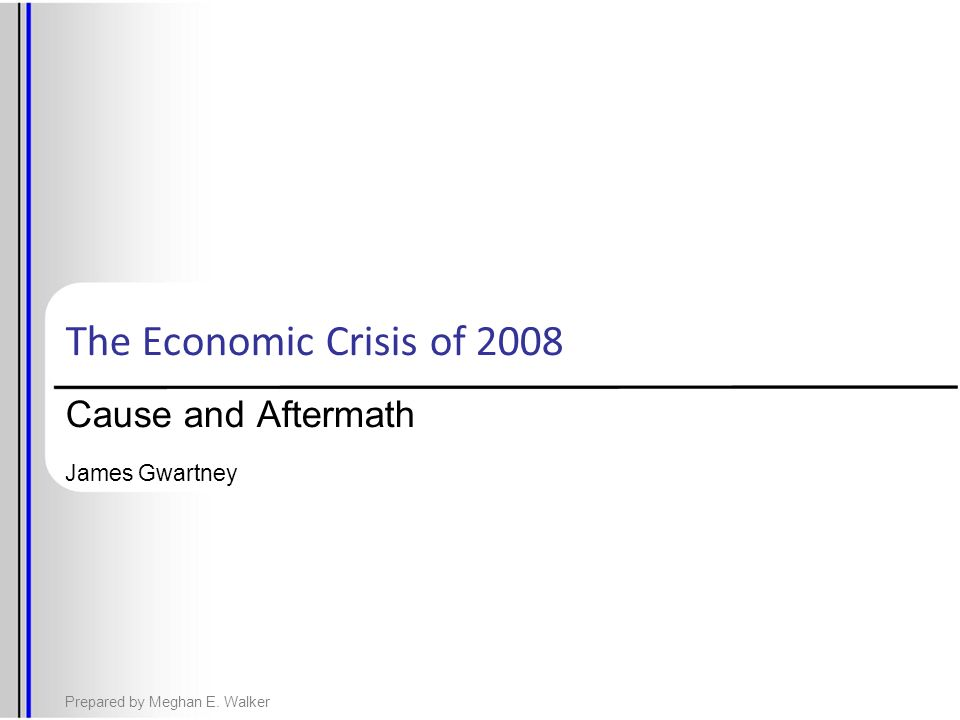 The Economic Crisis of 2008 Cause and Aftermath James Gwartney Prepared by Meghan E. Walker