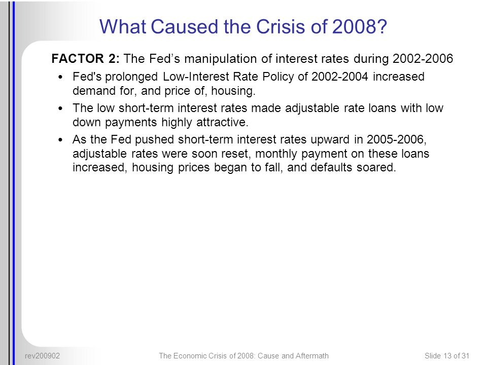 rev200902The Economic Crisis of 2008: Cause and AftermathSlide 13 of 31 What Caused the Crisis of 2008? FACTOR 2: The Feds manipulation of interest ra