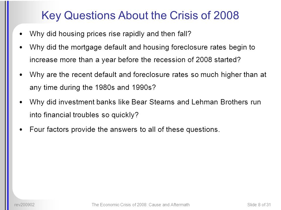 rev200902The Economic Crisis of 2008: Cause and AftermathSlide 8 of 31 Key Questions About the Crisis of 2008 Why did housing prices rise rapidly and