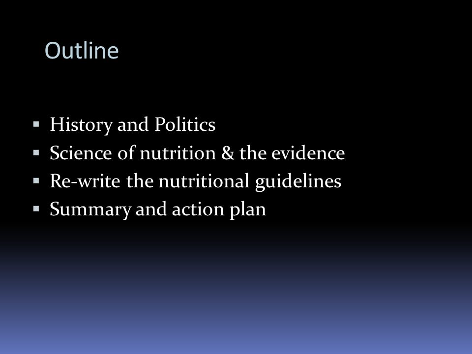 Outline History and Politics Science of nutrition & the evidence Re-write the nutritional guidelines Summary and action plan