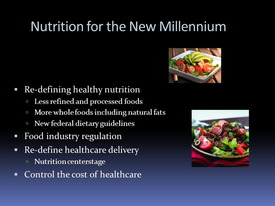 Nutrition for the New Millennium Re-defining healthy nutrition Less refined and processed foods More whole foods including natural fats New federal di