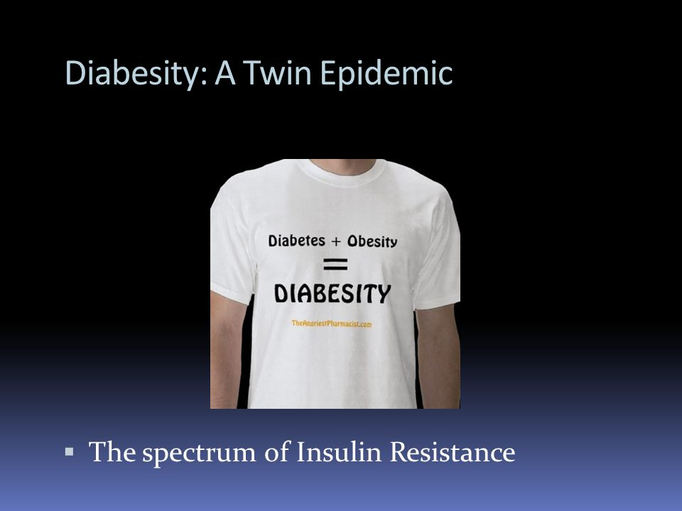 Diabesity: A Twin Epidemic The spectrum of Insulin Resistance