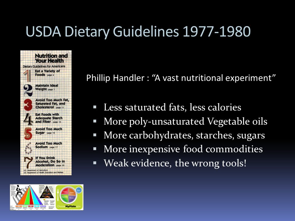USDA Dietary Guidelines 1977-1980 Less saturated fats, less calories More poly-unsaturated Vegetable oils More carbohydrates, starches, sugars More in